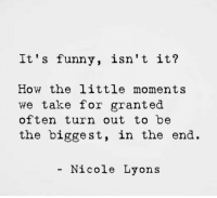 Funny, How, and For: It' s funny, isn't it?  How the little moments  we take for granted  often turn out to be  the biggest, in the end.  - Nicole Lyons