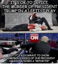 "Boo, Memes, and Dish: IT S OK TO DEPICT  THE MURDER OF PRESIDENT  TRUMP IN A LEFTIST PLAy  CN  BUT IT'S A DISGRACE TO SHOW  A HUMOROUS VIDEO OF OUR PRESIDENT  SMACKING DOWN A ""REPORTER""  gflip.com Boo Hoo babies can dish it out, but..."