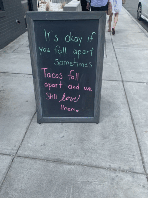 Wholesome sign: IT s okay if  You fall  apart  Sometimes  Tacos fall  apart and we  StIll lovd  them Wholesome sign