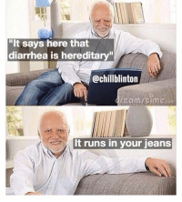 """Such a crappy joke: """"It says here that  diarrhea is hereditary""""  @chillblinton  It runs in your jeans Such a crappy joke"""