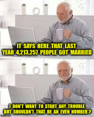 Nah what about single marriage: IT SAYS HERE THAT LAST  YEAR 4,213,257 PEOPLE GOT MARRIED  I DON'T WANT TO START ANY TROUBLE  BUT SHOULDN'T THAT BE AN EVEN NUMBER?  imgilp.com Nah what about single marriage
