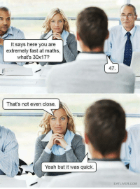 Yeah, Com, and Fast: It says here you are  extremely fast at maths,  what's 30x17?  47.  That's not even close.  Yeah but it was quick.  EATLIVER.COM