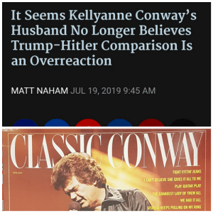 Just a little: It Seems Kellyanne Conway's  Husband No Longer Believes  Trump-Hitler Comparison Is  an Overreaction  MATT NAHAM JUL 19, 2019 9:45 AM  CLASSIC CONWAY  TIGHT FITTIN' JEANS  MCA-5424  I CAN'T BELIEVE SHE GIVES IT ALL TO ME  PLAY GUITAR PLAY  THE GRANDEST LADY OF THEM ALL  WE HAD IT ALL  GEORGIA KEEPS PULLING ON MY RING Just a little