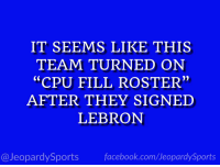 "Facebook, Los Angeles Lakers, and Los-Angeles-Lakers: IT SEEMS LIKE THIS  TEAM TURNED ON  ""CPU FILL ROSTER""  AFTER THEY SIGNED  LEBRON  @JeopardySports facebook.com/JeopardySports ""Who are: the Los Angeles Lakers?"" #JeopardySports #Lakers https://t.co/61elSdyypC"
