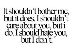 I should hate you But I dont  Follow for more relatable love and life quotes!!: It shouldn't bother me,  but it does. I shouldn't  care about you, but i  do. I shouldhate you,  butI dont. I should hate you But I dont  Follow for more relatable love and life quotes!!