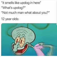 "Man, You, and What: ""it smells like updog in here""  ""What's updog?""  ""Not much man what about you?""  12 year olds: #Throwback 😂💀 https://t.co/72tjcbTuSx"