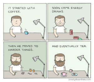 positive-memes:  Recovery is always possible!: IT STARTED WITH  COFFEE  SOON CAME ENERGY  DRINKS  AND EVENTUALLYTEA  THEN HE MOVED TO  HARDER THINGS  poorlydrawnlines.com positive-memes:  Recovery is always possible!