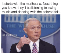 """Dancing, Memes, and Music: It starts with the marihuana. Next thing  you know, they'll be listening to swing  music and dancing with the colored folk.  THE W  @FinalBaws <p>4/20 via /r/memes <a href=""""http://ift.tt/2oX6VMm"""">http://ift.tt/2oX6VMm</a></p>"""
