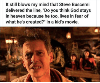 "The legend Steve Buscemi via /r/memes http://bit.ly/2TTmfIw: It still blows my mind that Steve Buscemi  delivered the line, ""Do you think God stays  in heaven because he too, lives in fear of  what he's created?"" in a kid's movie. The legend Steve Buscemi via /r/memes http://bit.ly/2TTmfIw"