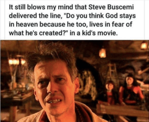 "God, Heaven, and Steve Buscemi: It still blows my mind that Steve Buscemi  delivered the line, ""Do you think God stays  in heaven because he too, lives in fear of  what he's created?"" in a kid's movie."