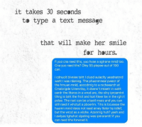Text: it takes 30 seconds  to type a text message  that will make her smile  for hours.  fi yuo cna raed tihs, yuo hvae a sgtrane mnid too.  Cna yuo raed tihs? Olny 55 plepoe out of 100  can  i cdnuolt blveiee taht I cluod aulaclty uesdnatnrd  waht was rdanieg. The phaonmneal pweor of  the hmuan mnid, aoccdrnig to a rscheearch at  Cmabrigde Uinervtisy, it dseno't mtaetr in waht  oerdr the ltteres in a wrod are, the olny iproamtnt  tihng is taht the frsit and lsat ltteer be in the rghi t  pclae. The rset can be a taotl mses and you can  sitll raed it whotuit a pboerlm. Tihs is bcuseae the  huamn mnid deos not raed ervey lteter by istlef,  but the wrod as a wlohe. Azanmig huh? yaeh and  l awlyas tghuhot slpeling was ipmorantt! if you  can raed tihs forwrad it.