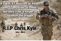 Memes, Chris Kyle, and 🤖: It takes 43 muscles to frown  and 17 muscles to smile  but only 3 for a sniper to  N  squeeze the trigger  RI.P Chris Kyle  1974 013 Merica Legend ChrisKyle