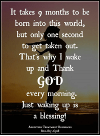 Wings of Encouragement: It takes 9 months to be  born into this world,  but only one second  to get taken out.  That's why I wake  up and Thank  GOD  every morning.  Just walking up is  a blessing!  ADDICTION TREATMENT RESouRCEs  8oo-8Is-6308 Wings of Encouragement
