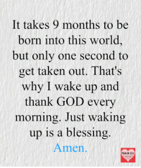 God, Taken, and World: It takes 9 months to be  born into this world,  but only one second to  get taken out. That's  why I wake up and  thank GOD every  morning. Just waking  up is a blessing  Amen  PSALM 23:1