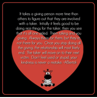 <3 Kindness is never a mistake #MoonlitMystics #WUVIP: It takes a giving person more time than  others to figure out that they are involved  with a taker. Initially it feels good to be  doing nice things for the taker, then you see  that its all one  sided. Them taking and giving. Always there for them, but they're  not there for you. Once you stop doing all  the giving, the relationship will most likely  end The taker will move on to their next  victim. Don't feel used or stupid, your  kindness is never a mistake -ABerto <3 Kindness is never a mistake #MoonlitMystics #WUVIP