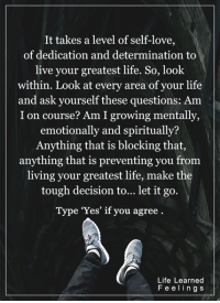 "<3 #LifeLearnedFeelings: It takes a level of self-love,  of dedication and determination to  live your greatest life. So, look  within. Look at every area of your life  and ask yourself these questions: Am  I on course? Am I growing mentally,  emotionally and spiritually  Anything that is blocking that,  anything that is preventing you from  living your greatest life, make the  tough decision to... let it go.  Type ""Yes"" if you agree  Life Learned  F e e l i n g s <3 #LifeLearnedFeelings"