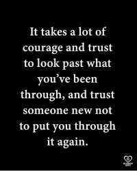 Memes, Quotes, and Courage: It takes a lot of  courage and trust  to look past what  vou've been  through, and trust  someone new not  to put you through  it again.  RO  RELATIONSHP  QUOTES