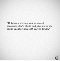 """Strong, Another, and Table: """"It takes a strong man to accept  somebody else's child and step up to the  plate another man left on the table.""""  I R"""