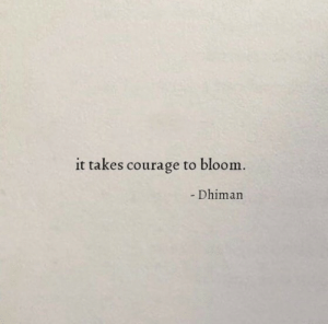 Courage: it takes courage to bloom.  - Dhiman