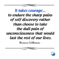 True.: It takes courage...  to endure the sharp pains  of self discovery rather  than choose to take  the dull pain of  unconsciousness that would  last the rest of our lives  Marianne Williamson  GSTS True.