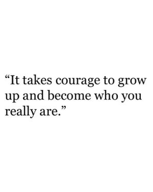 "Courage: ""It takes courage to grow  up and become who you  really are,""  GS  93"