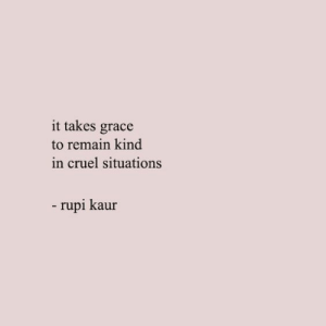 Grace, Cruel, and Situations: it takes grace  to remain kind  in cruel situations  - rupi kaur