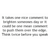 http://iglovequotes.net/: It takes one nice comment to  brighten someones day or it  could be one mean comment  to push them over the edge.  Think twice before you spealk http://iglovequotes.net/