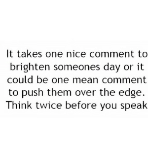 Mean, Nice, and Net: It takes one nice comment to  brighten someones day or it  could be one mean comment  to push them over the edge.  Think twice before you spealk https://iglovequotes.net/