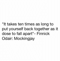 """Memes, 🤖, and Mockingjay: """"It takes ten times as long to  put yourself back together as it  dose to fall apart""""- Finnick  Odair: Mocking jay Mockingjay"""