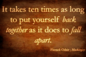 Life, Love, and Quotes: It takes ten times as long  to put yourself back  together as it does to fal  apart.  -Finnick Odair; Mockingiay Follow for more relatable love and life quotes!!