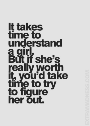 Time, Gir, and Really: It takes  time to  understand  a gir.  But if she's  really worth  it, you'd take  time to try  to fiqure  ner out