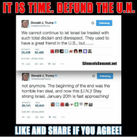 Memes, Iran, and Israel: IT TIME DEFUND THE UGIND  Donald J. Trump  OrealDonald Trump  We cannot continue to let lsrael be treated with  such total disdain and disrespect. They used to  have a great friend in the U.S., but.......  OH  25,438 83,486  8:19 AM 28 Dec 2016  Silencels Consent net  25K  Donald J. Trump  Following  arealDonald Trump  not anymore. The beginning of the end was the  horrible Iran deal, and now this (U.N.)! Stay  strong Israel, January 20th is fast approaching!  29,141  92,640  8:25 AM 28 Dec 2016  15K  29K  LIKEAND SHARE IF YOU AGREE! Yes!