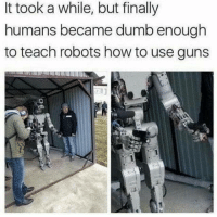 Ass, Dumb, and Guns: It took a while, but finally  humans became dumb enough  to teach robots how to use guns  0 Most intelligent species my ass