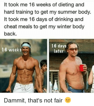 27 Hilarious 2018 Summer Body Memes | QuotesHumor.com: It took me 16 weeks of dieting and  hard training to get my summer body.  It took me 16 days of drinking and  cheat meals to get my winter body  back.  16 days  later  16 weeks  Dammit, that's not fair 27 Hilarious 2018 Summer Body Memes | QuotesHumor.com
