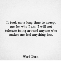 Porn, Time, and Word: It took me a long time to accept  me for who I am. I will not  tolerate being around anyone who  makes me feel anything less.  Word Porn