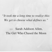 """Addison: """"It took me a long time to realize this:  We get to choose what defines us.""""  Sarah Addison Allen  The Girl Who Chased the Moon"""