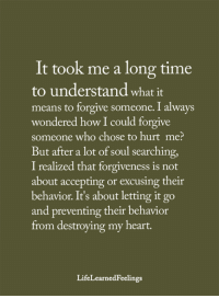 Memes, Heart, and Time: It took me a long time  to understand what it  means to forgive someone. I always  wondered how I could forgive  someone who chose to hurt me?  But after a lot of soul searching,  I realized that forgiveness is not  about accepting or excusing their  behavior. It's about letting it go  and preventing their behavior  from destroying my heart.  LifeLearnedFeelings <3