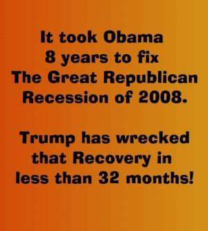 8 Years: It took Obama  8 years to fix  The Great Republican  Recession of 2008.  Trump has wrecked  that Recovery in  less than 32 months!