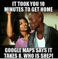 Google Maps: IT TOOK YOU 10  MINUTES TO GET HOME  GOOGLE MAPS SAYS IT  TAKES 8. WHO IS SHE?!