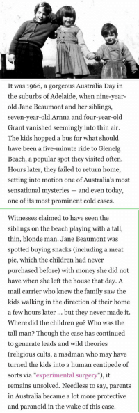 Beaumont children disappearance: It was 1966, a gorgeous Australia Day in  the suburbs of Adelaide, when nine-year-  old Jane Beaumont and her siblings,  seven-year-old Arnna and four-year-old  Grant vanished seemingly into thin air.  The kids hopped a bus for what should  have been a five-minute ride to Glenelg  Beach, a popular spot they visited often.  Hours later, they failed to return home,  setting into motion one of Australia's most  sensational mysteries and even today,  one of its most prominent cold cases.   Witnesses claimed to have seen the  siblings on the beach playing with a tall,  thin, blonde man. Jane Beaumont was  spotted buying snacks (including a meat  pie, which the children had never  purchased before) with money she did not  have when she left the house that day. A  mail carrier who knew the family saw the  kids walking in the direction of their home  a few hours later  but they never made it.  Where did the children go? Who was the  tall man? Though the case has continued  to generate leads and wild theories  (religious cults, a madman who may have  turned the kids into a human centipede of  sorts via experimental surgery  it  remains unsolved. Needless to say, parents  in Australia became a lot more protective  and paranoid in the wake of this case. Beaumont children disappearance