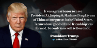 It was a great honor to have President Xi Jinping and Madame Peng Liyuan of China as our guests in the United States. Tremendous goodwill and friendship was formed, but only time will tell on trade.: It was a great honor to have  President Xi Jinping & Madame PengLiyuan  of China as our guests in the United States.  Tremendous goodwill and friendship was  formed, but only time will tell on trade.  President Trump  OREALDONALDTRUMP It was a great honor to have President Xi Jinping and Madame Peng Liyuan of China as our guests in the United States. Tremendous goodwill and friendship was formed, but only time will tell on trade.