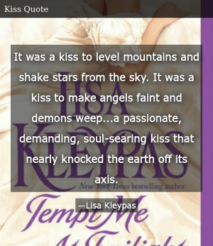 SIZZLE: It was a kiss to level mountains and shake stars from the sky. It was a kiss to make angels faint and demons weep...a passionate, demanding, soul-searing kiss that nearly knocked the earth off its axis.