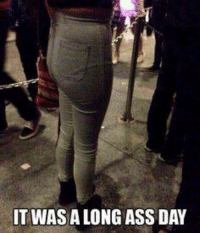 IT WAS A LONG ASS DAY