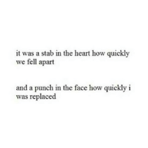 https://iglovequotes.net/: it was a stab in the heart how quickly  we fell apart  and a punch in the face how quickly i  was replaced https://iglovequotes.net/
