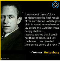 Clock, House, and Image: It was about three o clock  at night when the final result  of the calculation -which gave  birth to quantum mechanics-  lay before me At first I was  deeply shaken.  I was so excited that I could  not think of sleep. So l left  the house. and awaited  the sunrise on top of a rock  Werner Heisenberg  O@quanta gramm