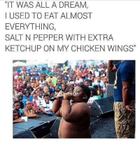 """rain o rain: """"IT WAS ALL A DREAM,  I USED TO EAT ALMOST  EVERYTHING  SALT N PEPPER WITH EXTRA  KETCHUP ON MY CHICKEN WINGS rain o rain"""