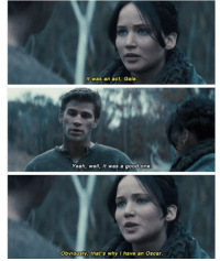Throwback to Catching Fire as we wait the NINE more days until Mockingjay!!! ~Portia: It was an act, Gale.  Yeah, well, it was a good one  Obviously, that's why I have an Oscar Throwback to Catching Fire as we wait the NINE more days until Mockingjay!!! ~Portia