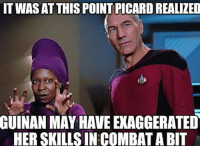 picard: IT WAS AT THIS POINT PICARD REALIZED  GUINAN  MAY HAVE EKAGGERATED  HER SKILLS IN COMBAT A BIT
