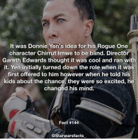 Q: Rate Rogue One out of 10! starwarsfacts: It was Donnie Yen's idea for his Rogue One  character Chirrut Imwe to be blind. Director  Gareth Edwards thought it was cool and ran with  it. Yen initially turned down the role when it was  first offered to him however when he told his  kids about the chance, they were so excited, he  changed his mind.  Fact #144  @Starwarsfacts Q: Rate Rogue One out of 10! starwarsfacts
