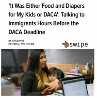 "Being Alone, Food, and Head: 'It Was Either Food and Diapers  for My Kids or DACA': Talking to  Immigrants Hours Before the  DACA Deadline  BY JORGE RIVAS  OCTOBER 4, 2017 12:10 PM  swipe @UndocuMedia helped this young mother complete her application and covered the fees. This is one of the many families we supported. Not your typical ""meme page"". When we aren't posting memes and news or while we are doing just that we also put in work on the ground - with the people. Shot out to Jorge Rivas @thisisjorge from @SplinterNews for capturing how our week started in the last stretch of this week to help as many renew their DACA. For those who didn't get to renew - keep your head up we aren't alone and we will overcome. For those that were never eligible we are going to make sure that together we advocate for y'all to get yours too. LaLuchaSigue immigration humanrights"